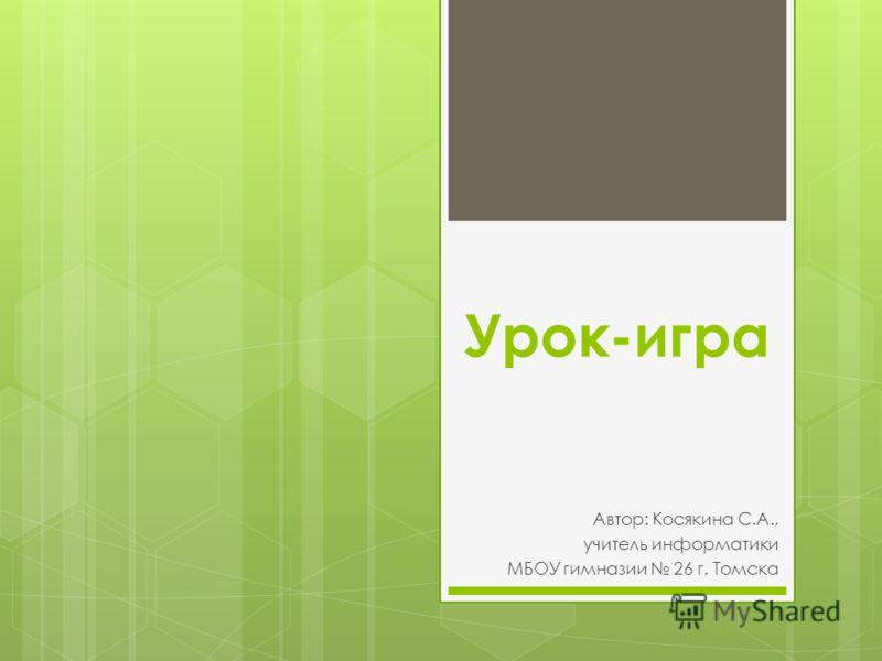 Урок-игра Автор: Косякина С.А., учитель информатики МБОУ гимназии 26 г. Томска