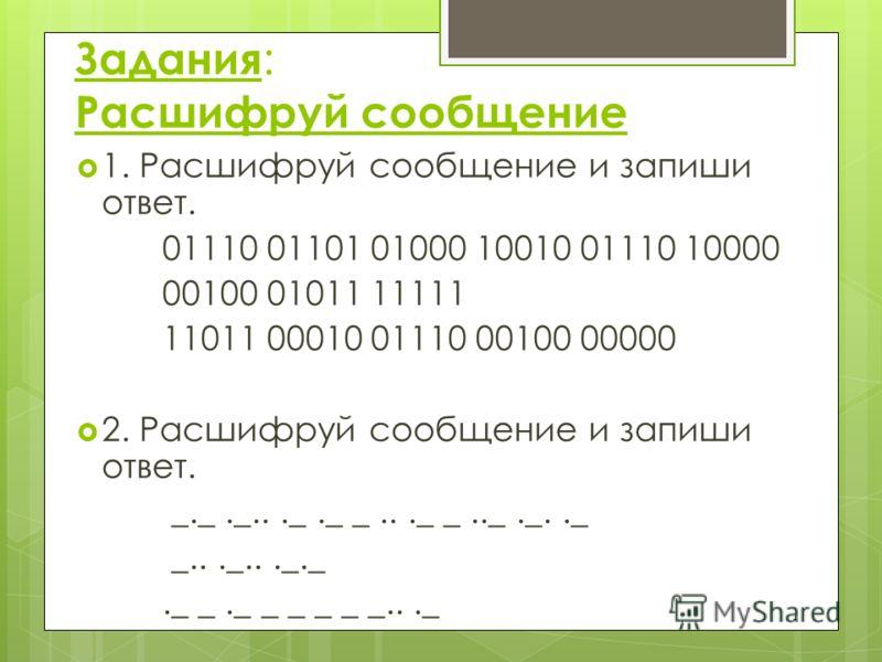 Задания : Расшифруй сообщение 1. Расшифруй сообщение и запиши ответ. 01110 01101 01000 10010 01110 10000 00100 01011 11111 11011 00010 01110 00100 00000 2. Расшифруй сообщение и запиши ответ. _._._..._._ _..._ _.._._.._ _..._..._._._ _._ _ _ _ _ _...