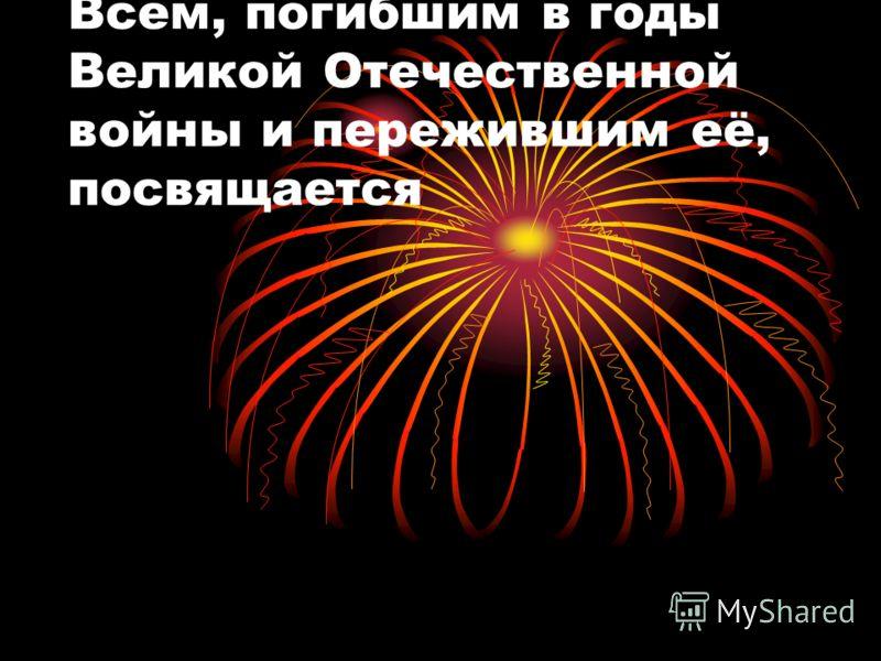 Всем, погибшим в годы Великой Отечественной войны и пережившим её, посвящается