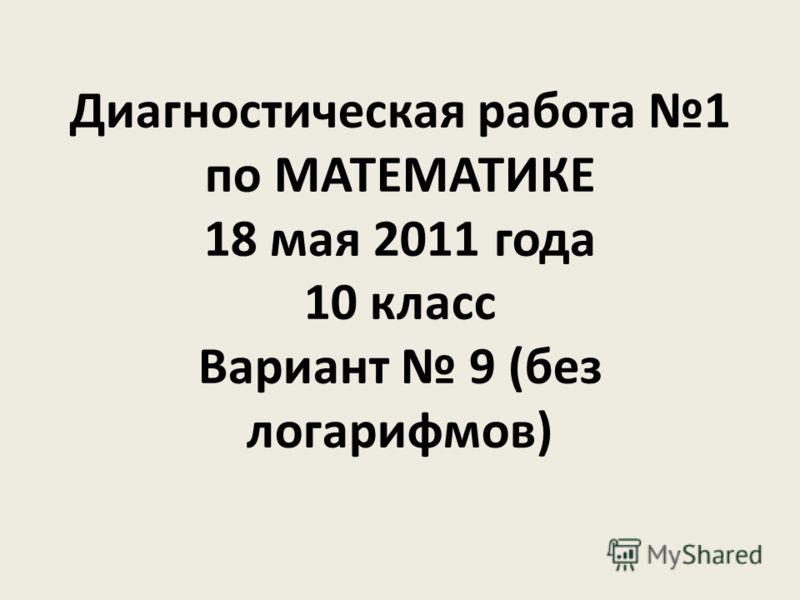 Диагностическая работа 1 по МАТЕМАТИКЕ 18 мая 2011 года 10 класс Вариант 9 (без логарифмов)
