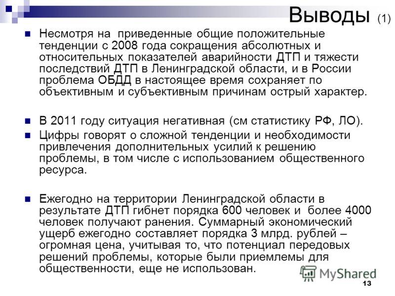 13 Выводы (1) Несмотря на приведенные общие положительные тенденции с 2008 года сокращения абсолютных и относительных показателей аварийности ДТП и тяжести последствий ДТП в Ленинградской области, и в России проблема ОБДД в настоящее время сохраняет