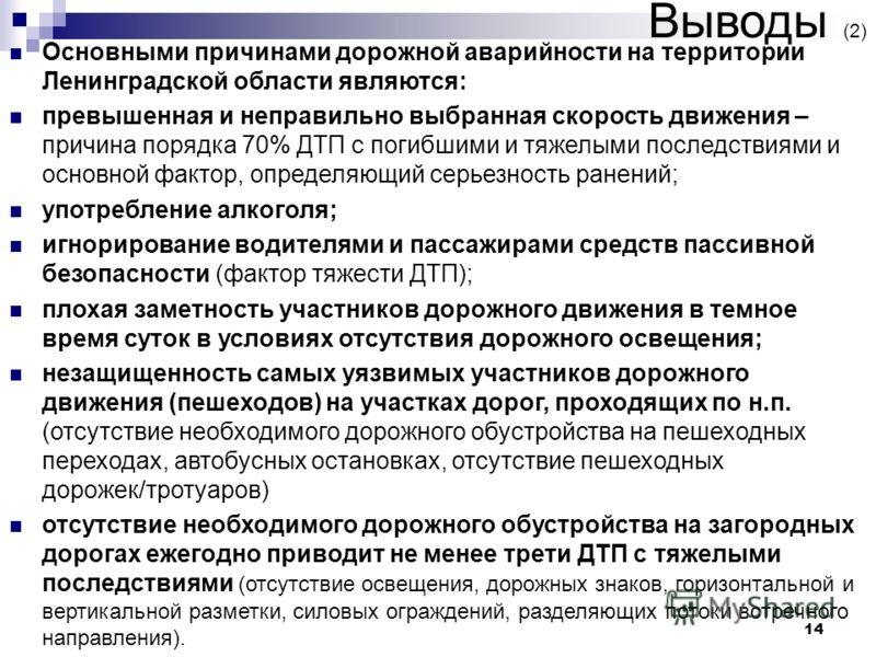 14 Выводы (2) Основными причинами дорожной аварийности на территории Ленинградской области являются: превышенная и неправильно выбранная скорость движения – причина порядка 70% ДТП с погибшими и тяжелыми последствиями и основной фактор, определяющий