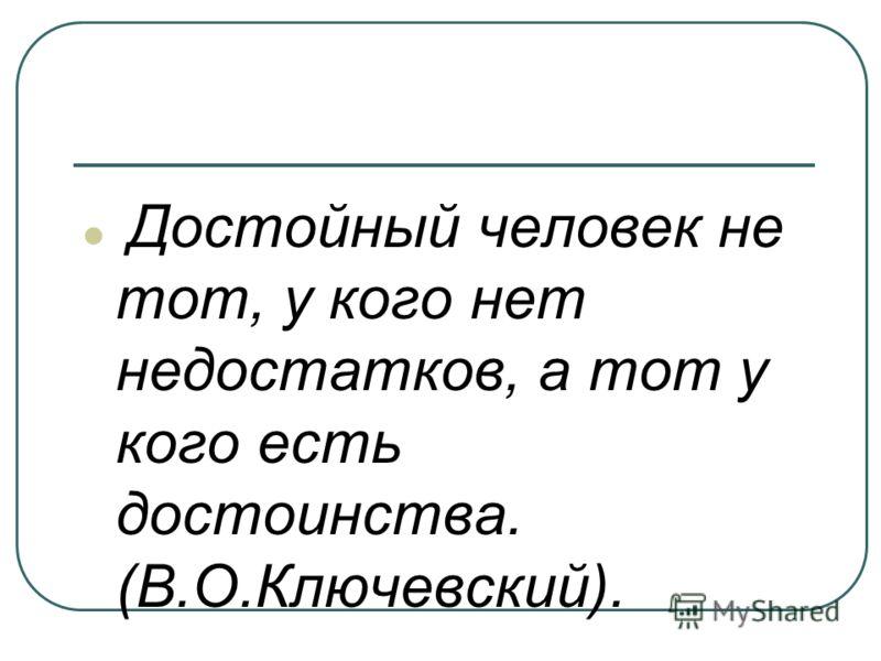 Достойный человек не тот, у кого нет недостатков, а тот у кого есть достоинства. (В.О.Ключевский).