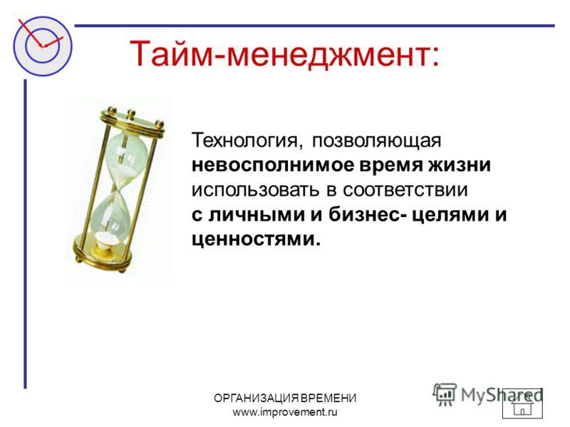 ОРГАНИЗАЦИЯ ВРЕМЕНИ www.improvement.ru Тайм-менеджмент: Технология, позволяющая невосполнимое время жизни использовать в соответствии с личными и бизнес- целями и ценностями.