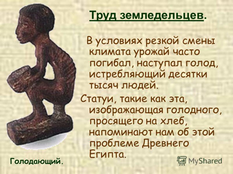 Голодающий. В условиях резкой смены климата урожай часто погибал, наступал голод, истребляющий десятки тысяч людей. Статуи, такие как эта, изображающая голодного, просящего на хлеб, напоминают нам об этой проблеме Древнего Египта. Труд земледельцев.