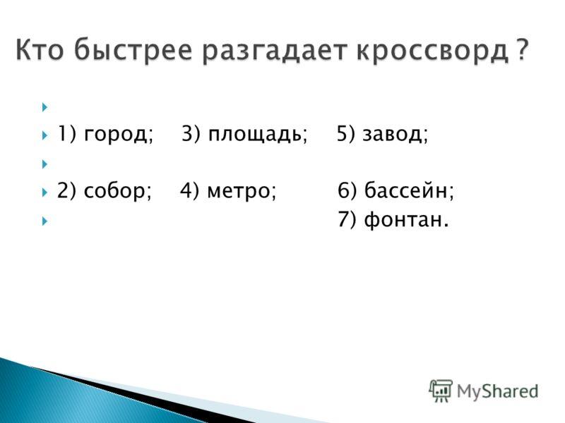 1) город; 3) площадь; 5) завод; 2) собор; 4) метро; 6) бассейн; 7) фонтан.