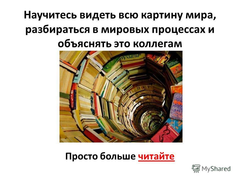 Научитесь видеть всю картину мира, разбираться в мировых процессах и объяснять это коллегам Просто больше читайте