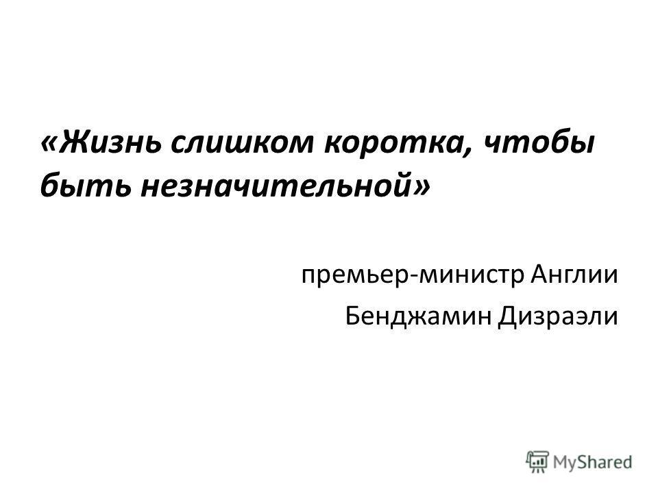 «Жизнь слишком коротка, чтобы быть незначительной» премьер-министр Англии Бенджамин Дизраэли