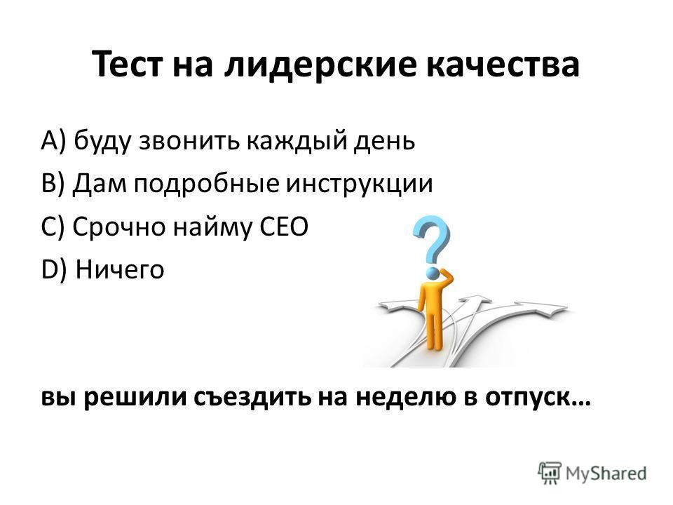 Тест на лидерские качества А) буду звонить каждый день B) Дам подробные инструкции C) Срочно найму CEO D) Ничего вы решили съездить на неделю в отпуск…