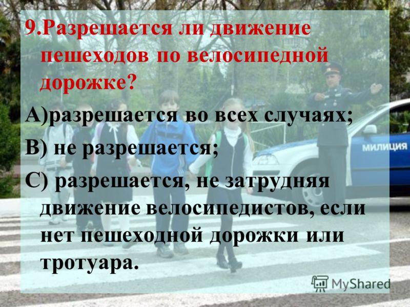9.Разрешается ли движение пешеходов по велосипедной дорожке? А)разрешается во всех случаях; В) не разрешается; С) разрешается, не затрудняя движение велосипедистов, если нет пешеходной дорожки или тротуара.