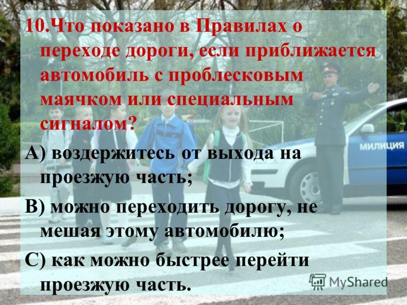 10.Что показано в Правилах о переходе дороги, если приближается автомобиль с проблесковым маячком или специальным сигналом? А) воздержитесь от выхода на проезжую часть; В) можно переходить дорогу, не мешая этому автомобилю; С) как можно быстрее перей