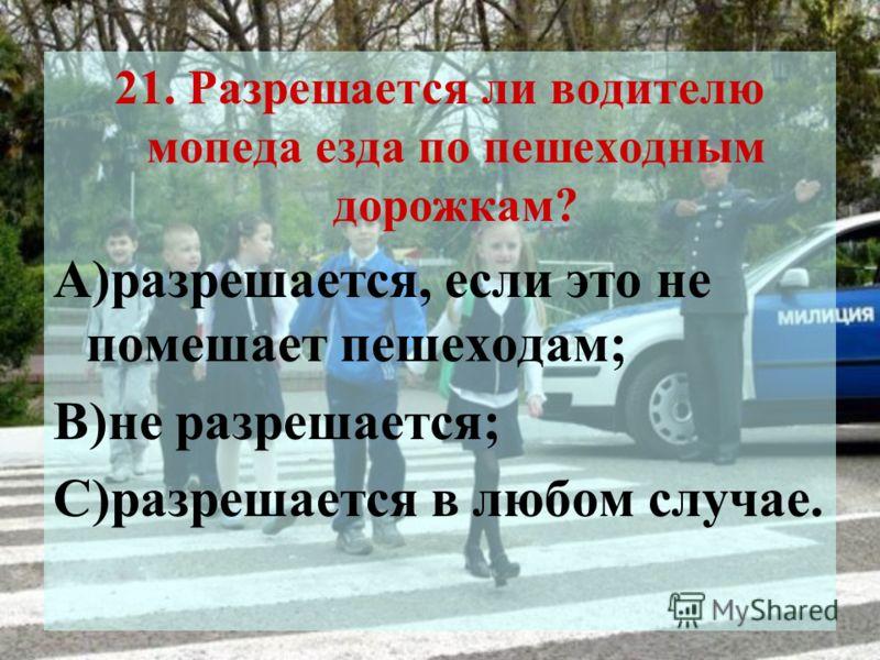 21. Разрешается ли водителю мопеда езда по пешеходным дорожкам? А)разрешается, если это не помешает пешеходам; В)не разрешается; С)разрешается в любом случае.