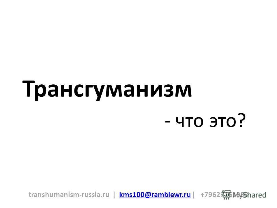 Трансгуманизм transhumanism-russia.ru | kms100@ramblewr.ru | +79627161358kms100@ramblewr.ru - что это?