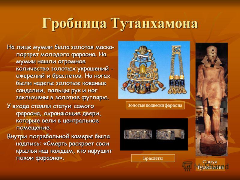 Гробница Тутанхамона На лице мумии была золотая маска- портрет молодого фараона. На мумии нашли огромное количество золотых украшений - ожерелий и браслетов. На ногах были надеты золотые кованые сандалии, пальцы рук и ног заключены в золотые футляры.
