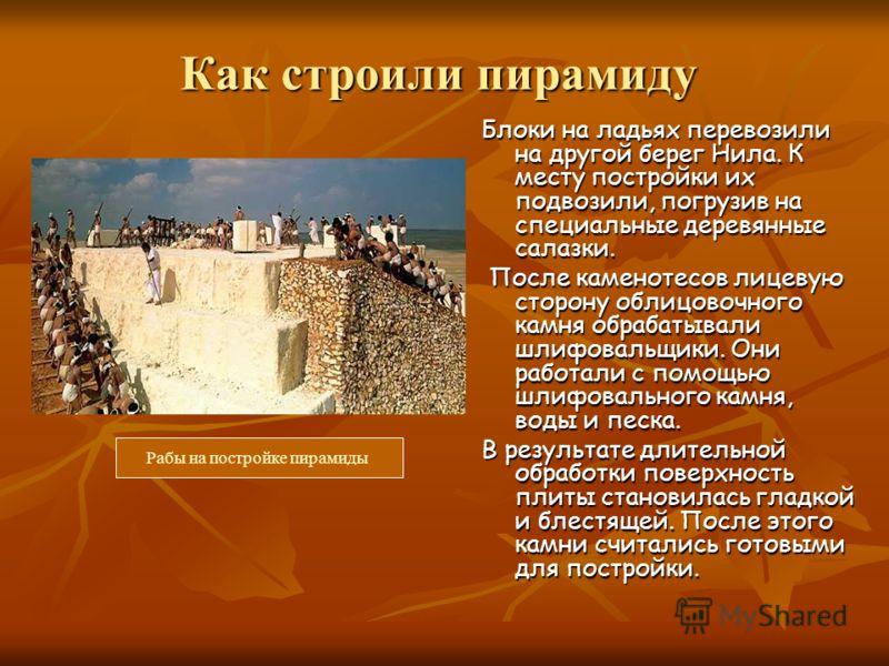 Как строили пирамиду Блоки на ладьях перевозили на другой берег Нила. К месту постройки их подвозили, погрузив на специальные деревянные салазки. После каменотесов лицевую сторону облицовочного камня обрабатывали шлифовальщики. Они работали с помощью