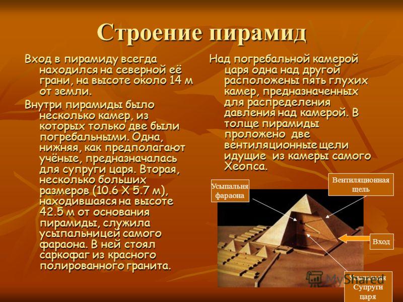 Строение пирамид Вход в пирамиду всегда находился на северной её грани, на высоте около 14 м от земли. Внутри пирамиды было несколько камер, из которых только две были погребальными. Одна, нижняя, как предполагают учёные, предназначалась для супруги