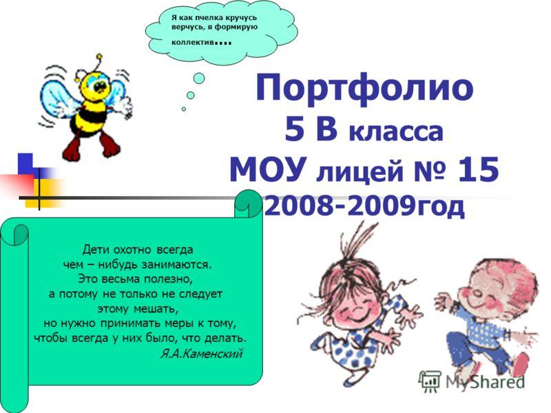 Портфолио 5 В класса МОУ лицей 15 2008-2009год Я как пчелка кручусь верчусь, я формирую коллектив …. Дети охотно всегда чем – нибудь занимаются. Это весьма полезно, а потому не только не следует этому мешать, но нужно принимать меры к тому, чтобы все