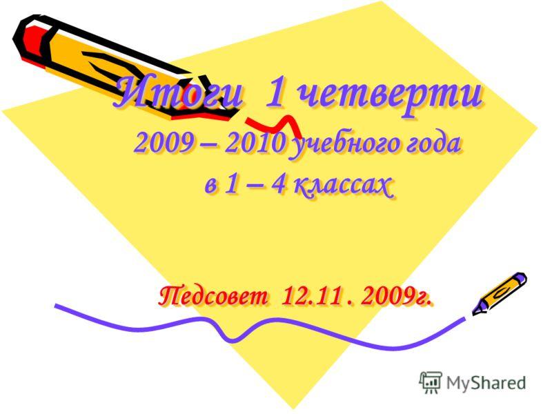 Итоги 1 четверти 2009 – 2010 учебного года в 1 – 4 классах Педсовет 12.11. 2009г.