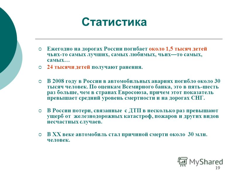19 Ежегодно на дорогах России погибает около 1,5 тысяч детей чьих-то самых лучших, самых любимых, чьихто самых, самых… 24 тысячи детей получают ранения. В 2008 году в России в автомобильных авариях погибло около 30 тысяч человек. По оценкам Всемирног