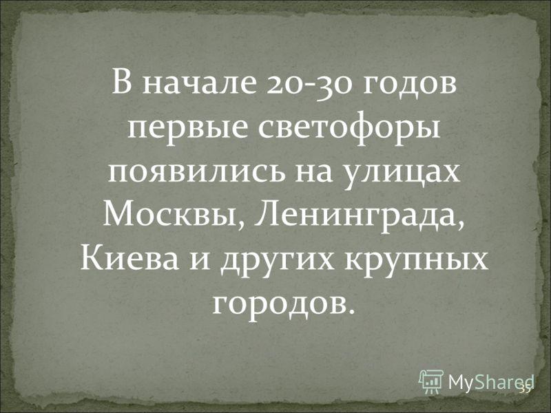 35 В начале 20-30 годов первые светофоры появились на улицах Москвы, Ленинграда, Киева и других крупных городов.
