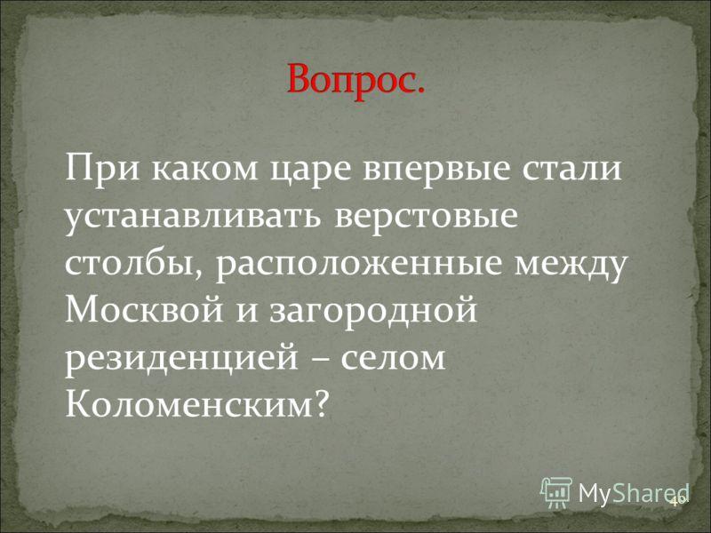 40 При каком царе впервые стали устанавливать верстовые столбы, расположенные между Москвой и загородной резиденцией – селом Коломенским?