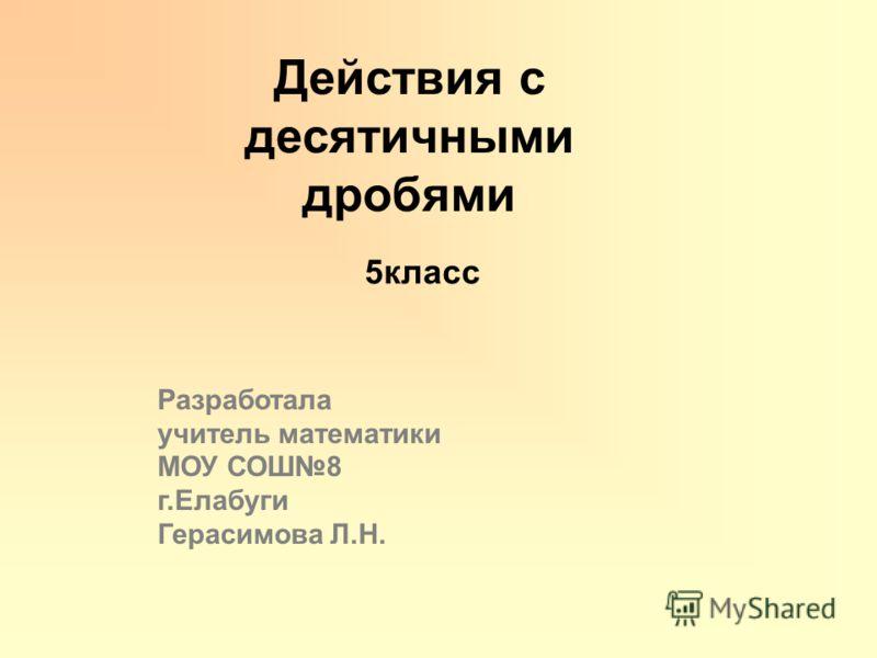 Действия с десятичными дробями Разработала учитель математики МОУ СОШ8 г.Елабуги Герасимова Л.Н. 5класс