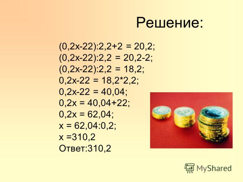 Решение: (0,2х-22):2,2+2 = 20,2; (0,2х-22):2,2 = 20,2-2; (0,2х-22):2,2 = 18,2; 0,2х-22 = 18,2*2,2; 0,2х-22 = 40,04; 0,2х = 40,04+22; 0,2х = 62,04; х = 62,04:0,2; х =310,2 Ответ:310,2