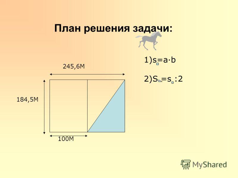 План решения задачи: 245,6М 184,5М 100М 1)s=ab 2)S =s :2