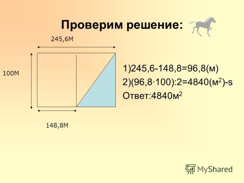 Проверим решение: 1)245,6-148,8=96,8(м) 2)(96,8100):2=4840(м 2 )-s Ответ:4840м 2 245,6М 100М 148,8М
