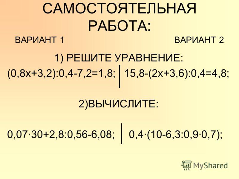 САМОСТОЯТЕЛЬНАЯ РАБОТА: ВАРИАНТ 1 ВАРИАНТ 2 1) РЕШИТЕ УРАВНЕНИЕ: (0,8х+3,2):0,4-7,2=1,8; 15,8-(2х+3,6):0,4=4,8; 2)ВЫЧИСЛИТЕ: 0,0730+2,8:0,56-6,08; 0,4(10-6,3:0,90,7);