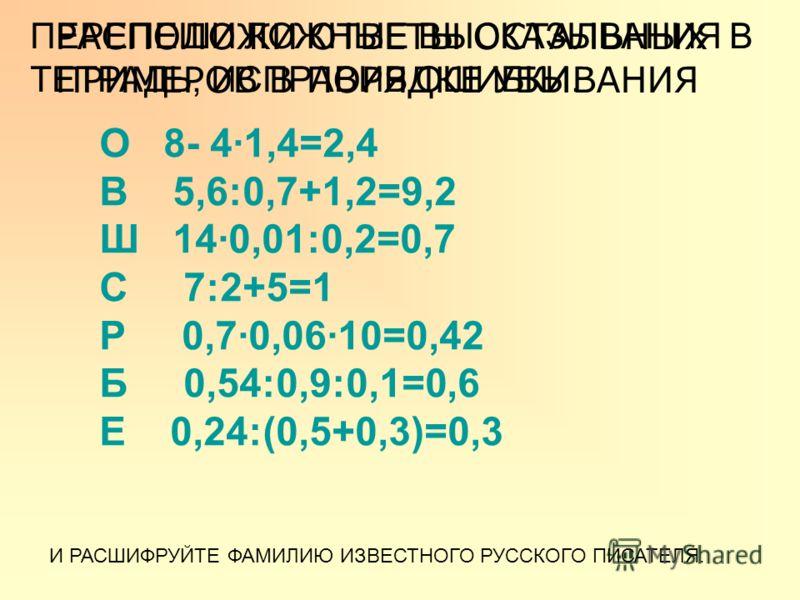 О 8- 41,4=2,4 В 5,6:0,7+1,2=9,2 Ш 140,01:0,2=0,7 С 7:2+5=1 Р 0,70,0610=0,42 Б 0,54:0,9:0,1=0,6 Е 0,24:(0,5+0,3)=0,3 РАСПОЛОЖИ ОТВЕТЫ ОСТАЛЬНЫХ ПРИМЕРОВ В ПОРЯДКЕ УБЫВАНИЯ ПЕРЕПЕШИ ЛОЖНЫЕ ВЫСКАЗЫВАНИЯ В ТЕТРАДЬ, ИСПРАВИВ ОШИБКИ. И РАСШИФРУЙТЕ ФАМИЛИЮ