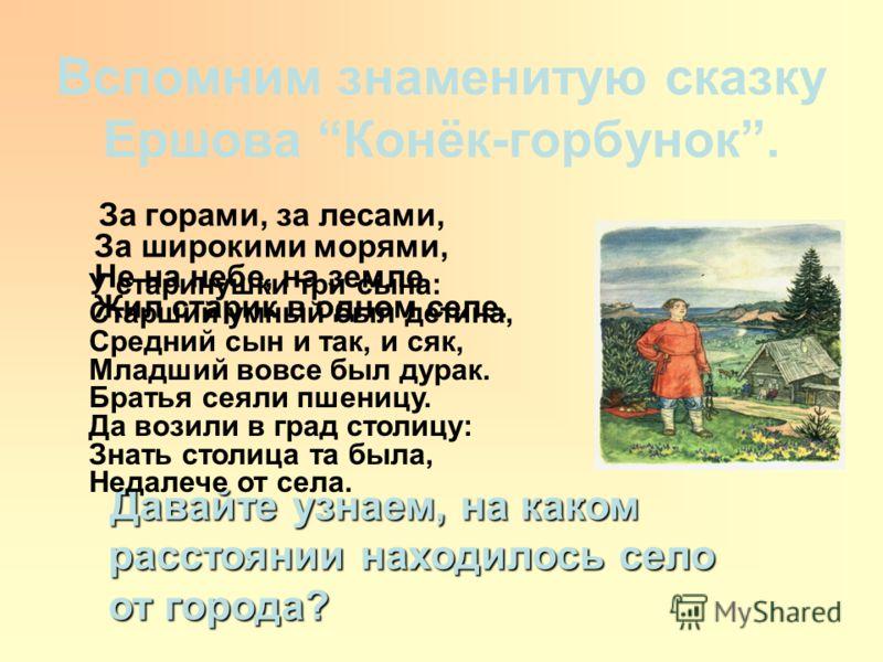 Вспомним знаменитую сказку Ершова Конёк-горбунок. За горами, за лесами, За широкими морями, Не на небе, на земле Жил старик в одном селе. Давайте узнаем, на каком расстоянии находилось село от города? Давайте узнаем, на каком расстоянии находилось се