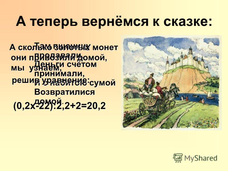 А теперь вернёмся к сказке: Там пшеницу продавали, Деньги счётом принимали, И с набитою сумой Возвратилися домой. А сколько золотых монет они привозили домой, мы узнаем, А сколько золотых монет они привозили домой, мы узнаем, решив уравнение: решив у