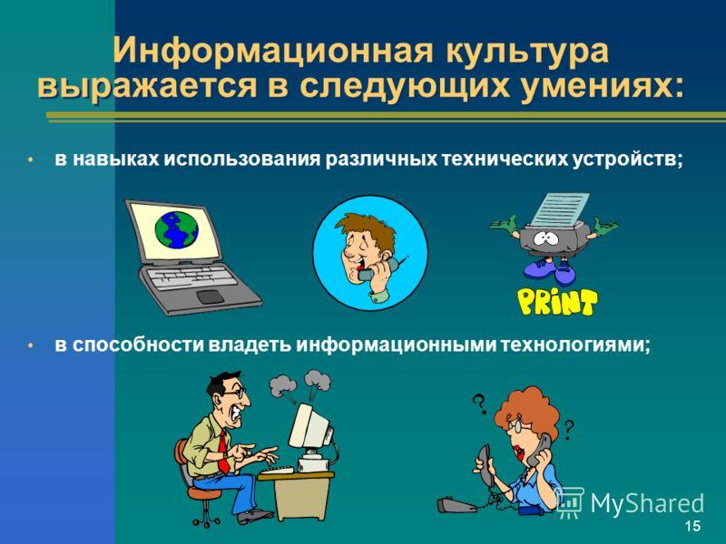 15 Информационная культура выражается в следующих умениях: в навыках использования различных технических устройств; в способности владеть информационными технологиями;