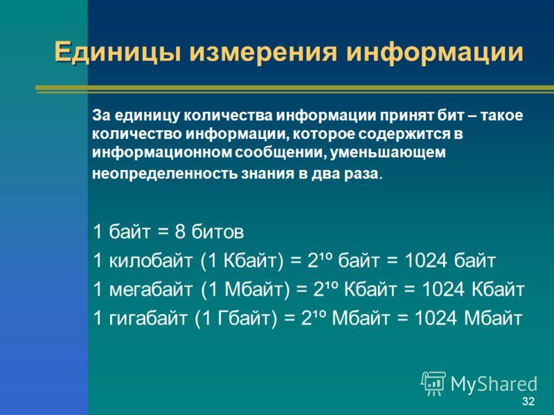 32 Единицы измерения информации За единицу количества информации принят бит – такое количество информации, которое содержится в информационном сообщении, уменьшающем неопределенность знания в два раза. 1 байт = 8 битов 1 килобайт (1 Кбайт) = 2¹º байт