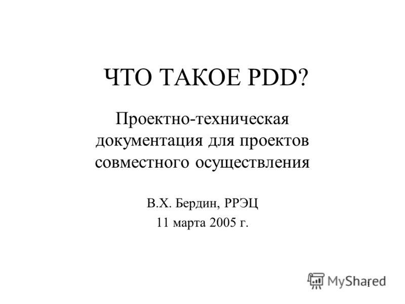 1 ЧТО ТАКОЕ PDD? Проектно-техническая документация для проектов совместного осуществления В.Х. Бердин, РРЭЦ 11 марта 2005 г.