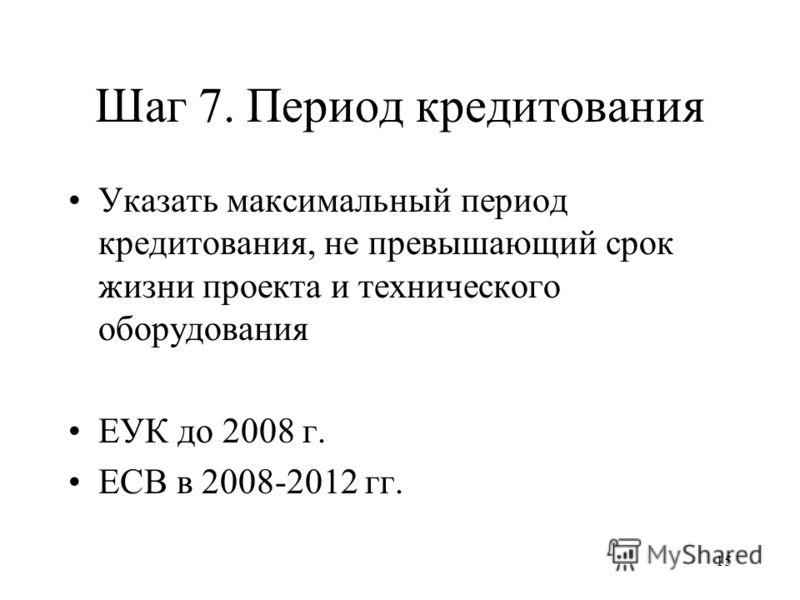 15 Шаг 7. Период кредитования Указать максимальный период кредитования, не превышающий срок жизни проекта и технического оборудования ЕУК до 2008 г. ЕСВ в 2008-2012 гг.