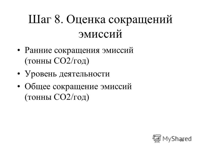 16 Шаг 8. Оценка сокращений эмиссий Ранние сокращения эмиссий (тонны СО2/год) Уровень деятельности Общее сокращение эмиссий (тонны СО2/год)