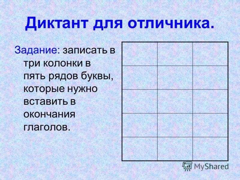 Диктант для отличника. Задание: записать в три колонки в пять рядов буквы, которые нужно вставить в окончания глаголов.