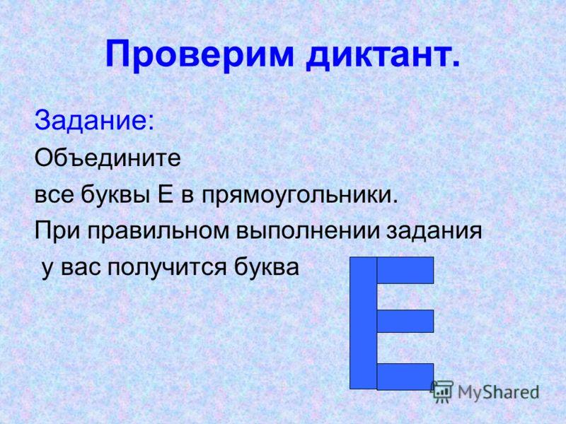Проверим диктант. Задание: Объедините все буквы Е в прямоугольники. При правильном выполнении задания у вас получится буква