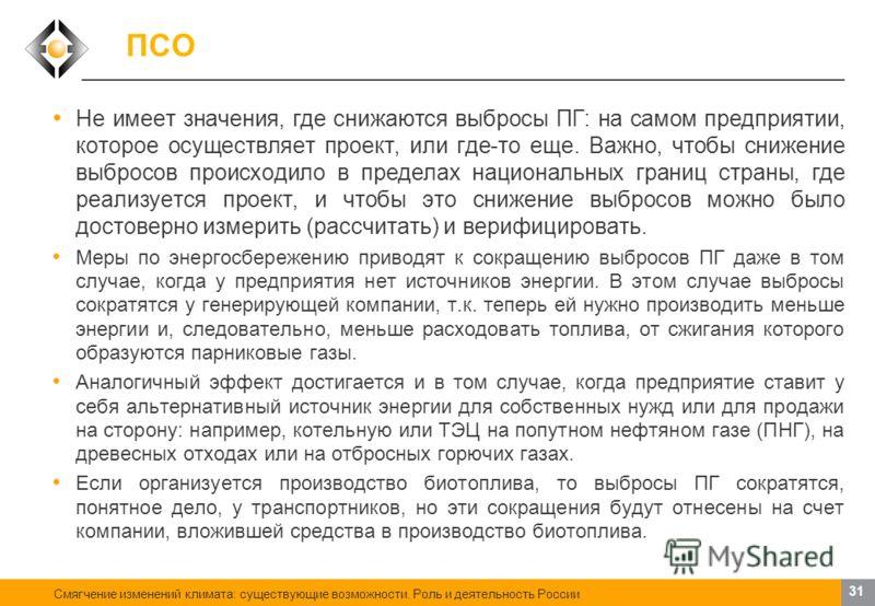 Смягчение изменений климата: существующие возможности. Роль и деятельность России 30 ПСО Механизм совместного осуществления проектов по сокращению выбросов ПГ предусмотрен статьей 6 Киотского протокола. Позволяет привлекать средства иностранных инвес