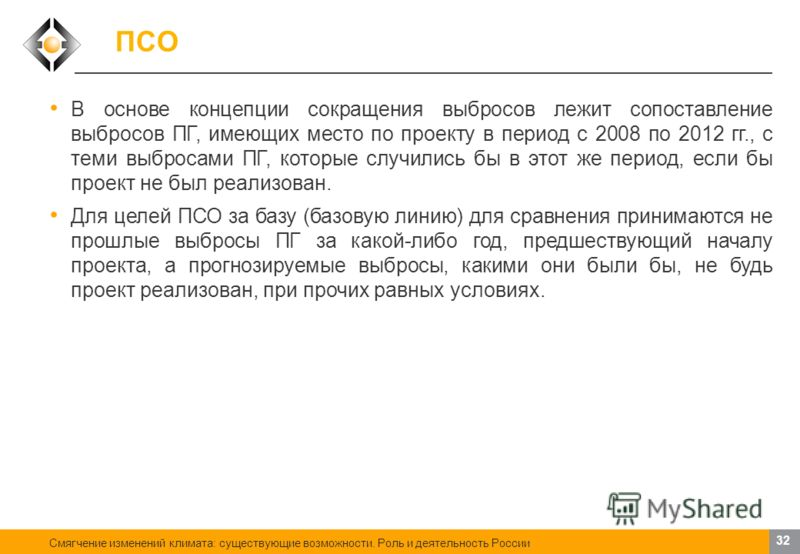 Смягчение изменений климата: существующие возможности. Роль и деятельность России 31 ПСО Не имеет значения, где снижаются выбросы ПГ: на самом предприятии, которое осуществляет проект, или где-то еще. Важно, чтобы снижение выбросов происходило в пред