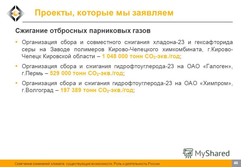 Смягчение изменений климата: существующие возможности. Роль и деятельность России 45 Проекты, которые мы заявляем Использование отходов в качестве сырья Утилизация попутного нефтяного газа низкого давления на ОАО «Енисей», Республика Коми – 56 000 то