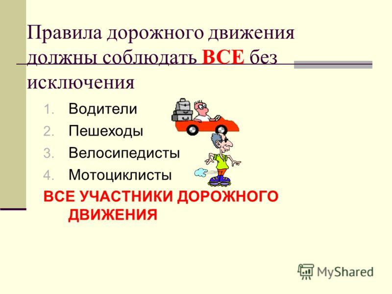 Правила дорожного движения должны соблюдать ВСЕ без исключения 1. Водители 2. Пешеходы 3. Велосипедисты 4. Мотоциклисты ВСЕ УЧАСТНИКИ ДОРОЖНОГО ДВИЖЕНИЯ