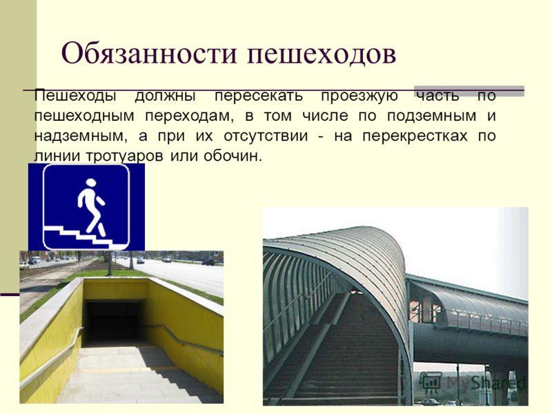 Обязанности пешеходов Пешеходы должны пересекать проезжую часть по пешеходным переходам, в том числе по подземным и надземным, а при их отсутствии - на перекрестках по линии тротуаров или обочин.