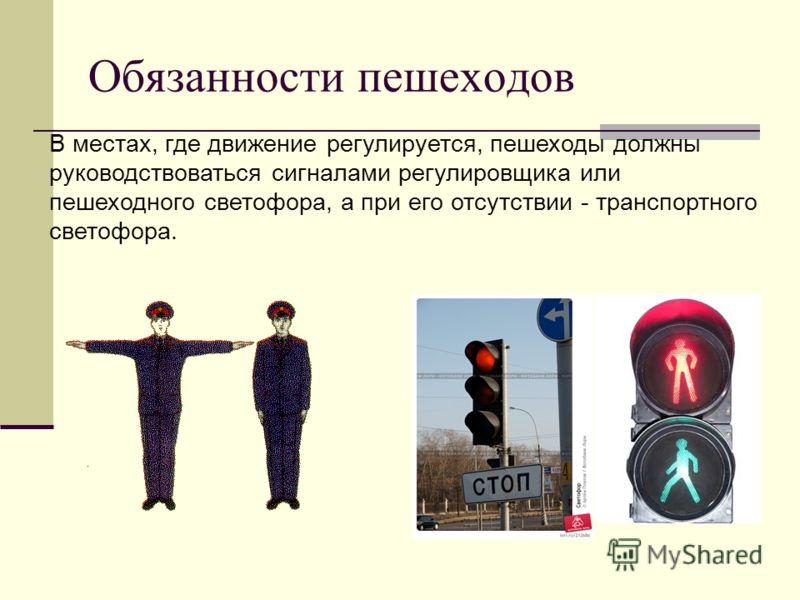 В местах, где движение регулируется, пешеходы должны руководствоваться сигналами регулировщика или пешеходного светофора, а при его отсутствии - транспортного светофора. Обязанности пешеходов