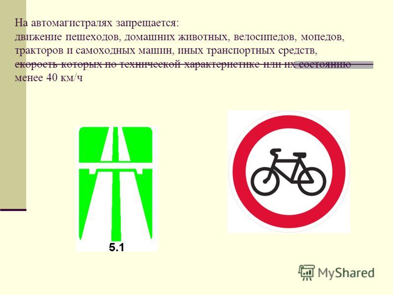 На автомагистралях запрещается: движение пешеходов, домашних животных, велосипедов, мопедов, тракторов и самоходных машин, иных транспортных средств, скорость которых по технической характеристике или их состоянию менее 40 км/ч