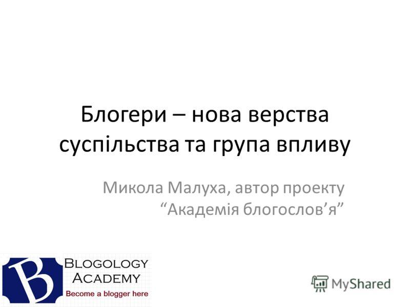 Блогери – нова верства суспільства та група впливу Микола Малуха, автор проекту Академія блогословя