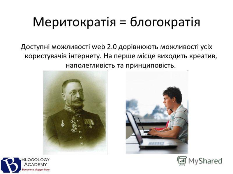 Меритократія = блогократія Доступні можливості web 2.0 дорівнюють можливості усіх користувачів інтернету. На перше місце виходить креатив, наполегливість та принциповість.