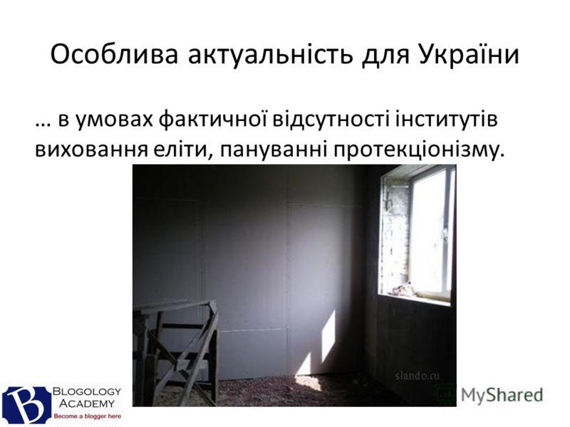 Особлива актуальність для України … в умовах фактичної відсутності інститутів виховання еліти, пануванні протекціонізму.